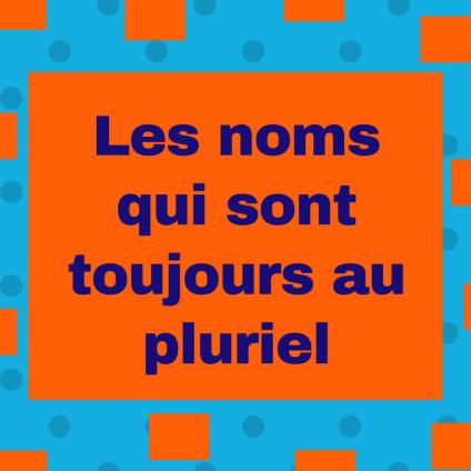 Découvrez les noms qui sont toujours au pluriel en français !