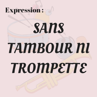Savez-vous ce qui veut dire l'expression «Sans tambour ni trompette» ?